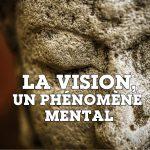 La vision, un phénomène mental